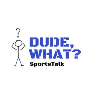 Dude, What? SportsTalk
