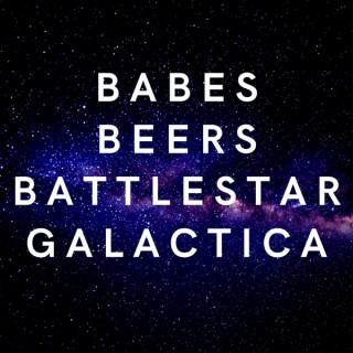 Babes, Beers, Battlestar Galactica