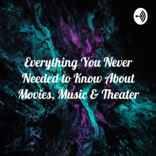 Everything You Never Needed to Know About Movies, Music & Theater