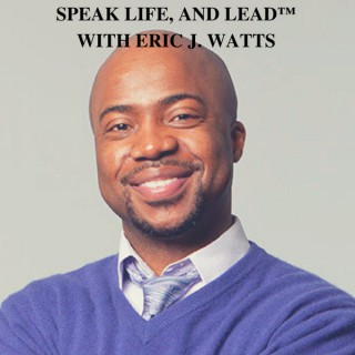Speak Life, and Lead with Eric J. Watts