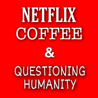 Netflix, Coffee and Questioning Humanity