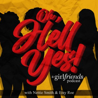 Oh, Hell Yes: A Girlfriends Podcast