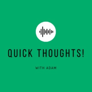 Quick Thoughts! with Adam