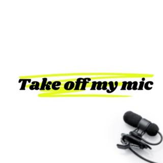Take off my mic