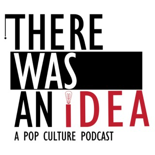 There Was an Idea...A Pop Culture Podcast