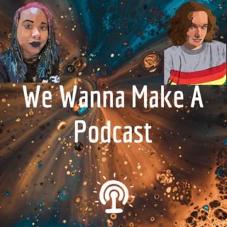We Wanna Make A Podcast