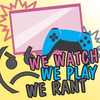 We Watch, We Play, We Rant