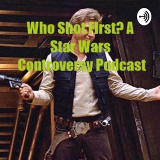 Who Shot First? A Star Wars Controversy Podcast