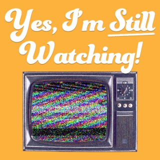 Yes, I'm Still Watching! - A TV Podcast
