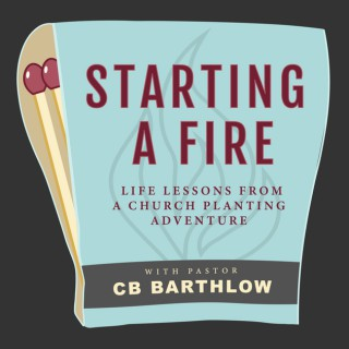Starting a Fire: Lessons Learned from a Church Planting Adventure with Pastor CB Barthlow