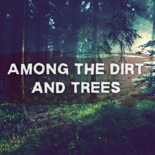 Among the Dirt and Trees