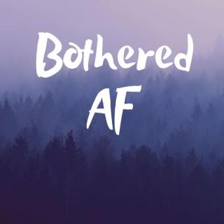 Bothered AF