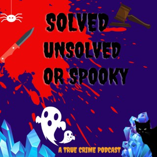 Solved, Unsolved or Spooky - A True Crime Podcast