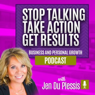 Stop Talking, Take Action, Get Results. Business and Personal Growth with Jen Du Plessis