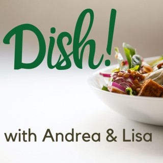 Dish! with Andrea & Lisa