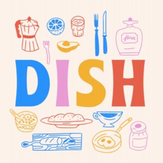 Dish: The Podcast