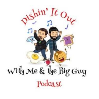Dishin' It Out w/ Me & The Big Guy