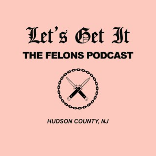 Let's Get It: The Felons Podcast