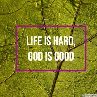Life is Hard, God is Good