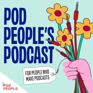 Pod People's Podcast (for People Who Make Podcasts)