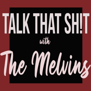 Talk that Sh!t with the Melvin's