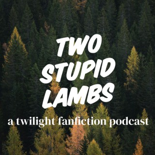 TWO STUPID LAMBS: A Twilight Fanfiction Podcast