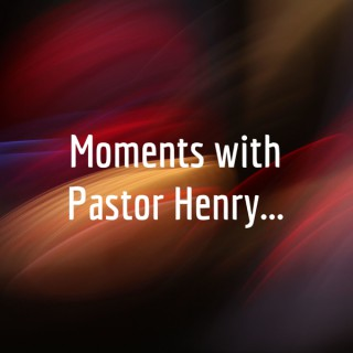 Moments with Pastor Henry...