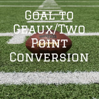 Goal to Geaux/Two Point Conversion