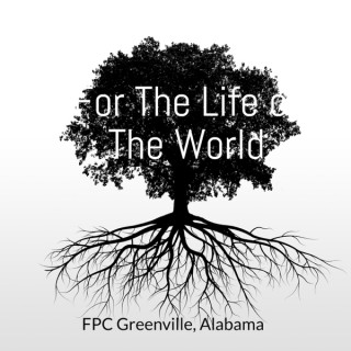 For The Life of The World: The FPC Greenville, Alabama Podcast