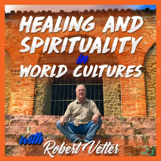 Healing and Spirituality in World Cultures with Robert Vetter