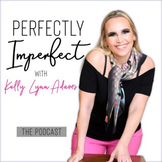 The Perfectly Imperfect Podcast with Kelly Lynn Adams | Personal Development | Confidence & Worthiness | Success | Mindset