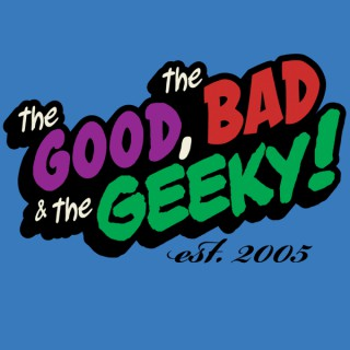 The Good, The Bad, and The Geeky!