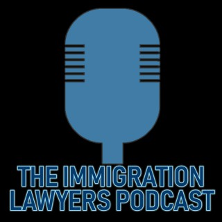 The Immigration Lawyers Podcast | Discussing Visas, Green Cards & Citizenship: Practice & Policy