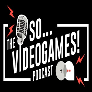 The So... Videogames! Podcast