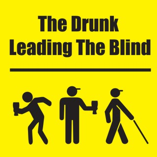 The Drunk Leading the Blind