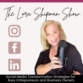 The Lora Shipman Show - Social Media Transformation Strategies for  Busy Entrepreneurs and Business Owners