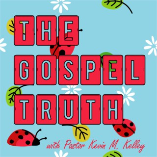 The Gospel Truth with Pastor Kevin M. Kelley