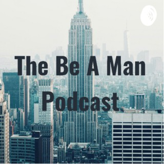 The Be A Man Podcast