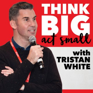 Think Big Act Small with Tristan White