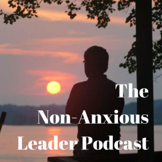 The Non-Anxious Leader Podcast