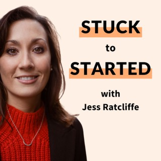 The Stuck To Started Podcast with Jess Ratcliffe
