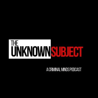 The Unknown Subject: A Criminal Minds Podcast