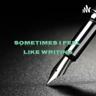 Sometimes I Feel Like Writing
