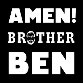 AMEN, Brother Ben!