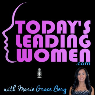 Today's Leading Women with Marie Grace Berg ~ Real Stories. Real Inspiration. Real Take-aways. 7-Days A Week!