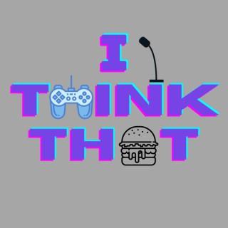 I Think That