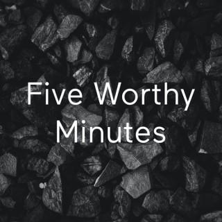 Five Worthy Minutes