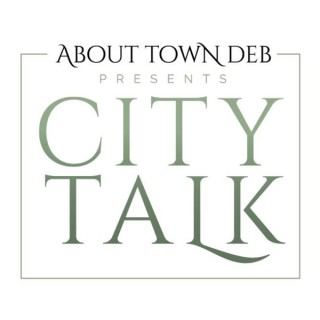 About Town Deb Presents City Talk