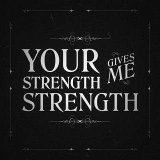 Your Strength Gives Me Strength