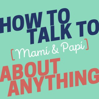 How to Talk to [Mamí & Papí] about Anything
